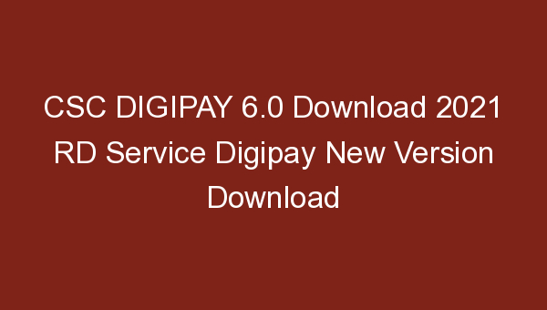 CSC DIGIPAY 6.0 Download 2021 RD Service Digipay New Version Download