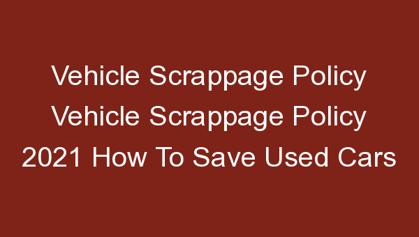Vehicle Scrappage Policy Vehicle Scrappage Policy 2021 How To Save Used Cars